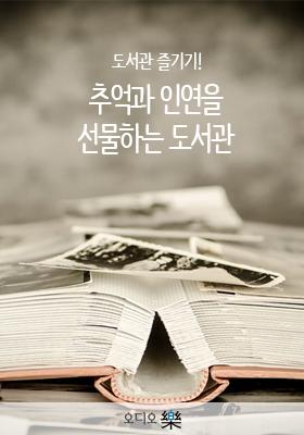 <a href='contents.php?CS_CODE=CS201705220038'>도서관 즐기기! 추억과 인연을 선물하는 도서관</a> 책표지